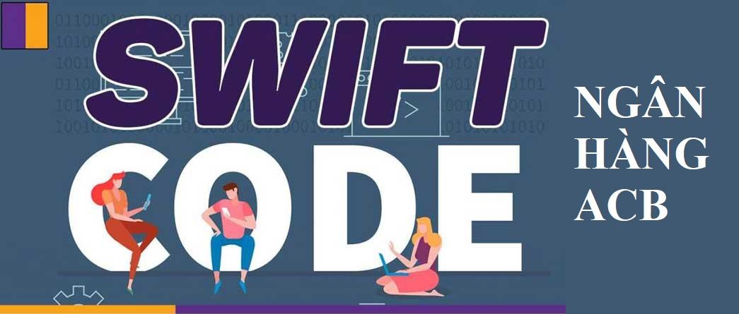 Swift Code ACB là gì? Cách tra cứu mã Swift Code ngân hàng ACB